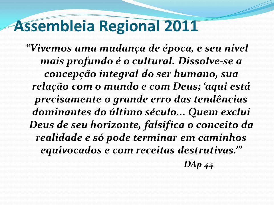 Assembleia Regional 2011 Vivemos uma mudança de época, e seu nível mais profundo é o cultural. Dissolve-se a concepção integral do ser humano, sua rel