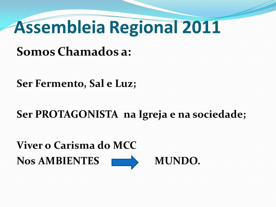 Assembleia Regional 2011 Somos Chamados a: Ser Fermento, Sal e Luz; Ser PROTAGONISTA na Igreja e na sociedade; Viver o Carisma do MCC Nos AMBIENTES MU