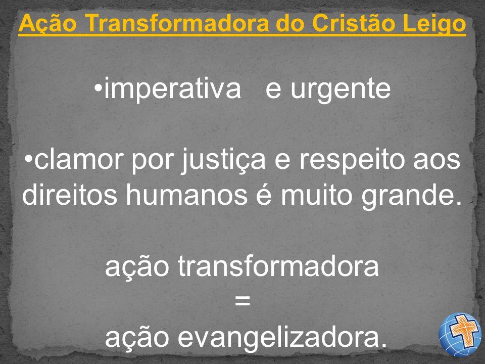 Ação Transformadora do Cristão Leigo imperativa e urgente clamor por justiça e respeito aos direitos humanos é muito grande.