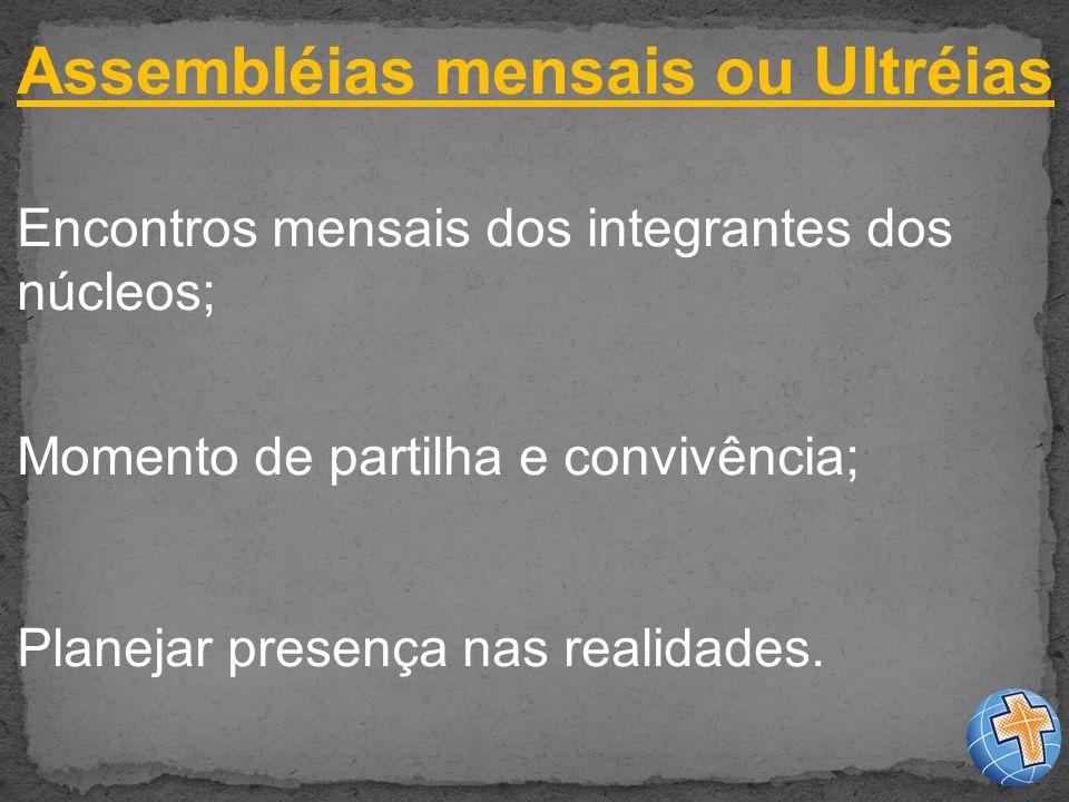 Assembléias mensais ou Ultréias Encontros mensais dos integrantes dos núcleos; Momento de partilha e convivência; Planejar presença nas realidades.