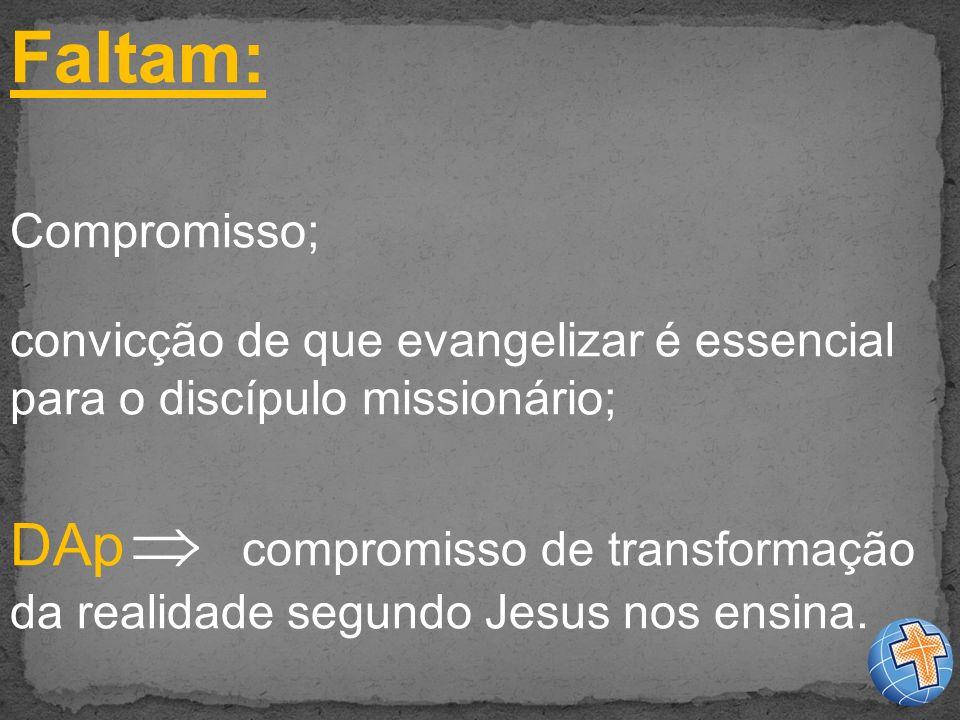 Faltam: Compromisso; convicção de que evangelizar é essencial para o discípulo missionário; DAp compromisso de transformação da realidade segundo Jesus nos ensina.