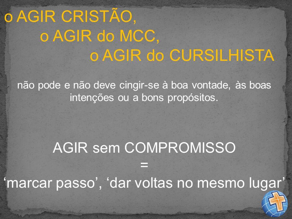 o AGIR CRISTÃO, o AGIR do MCC, o AGIR do CURSILHISTA não pode e não deve cingir-se à boa vontade, às boas intenções ou a bons propósitos.