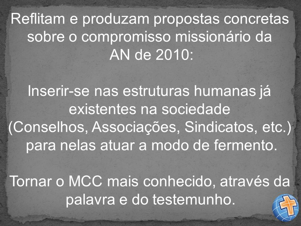 Reflitam e produzam propostas concretas sobre o compromisso missionário da AN de 2010: Inserir-se nas estruturas humanas já existentes na sociedade (Conselhos, Associações, Sindicatos, etc.) para nelas atuar a modo de fermento.