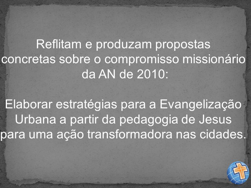 Reflitam e produzam propostas concretas sobre o compromisso missionário da AN de 2010: Elaborar estratégias para a Evangelização Urbana a partir da pedagogia de Jesus para uma ação transformadora nas cidades.