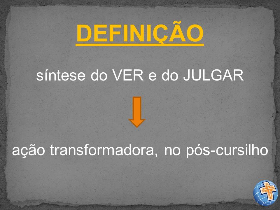 DEFINIÇÃO síntese do VER e do JULGAR ação transformadora, no pós-cursilho