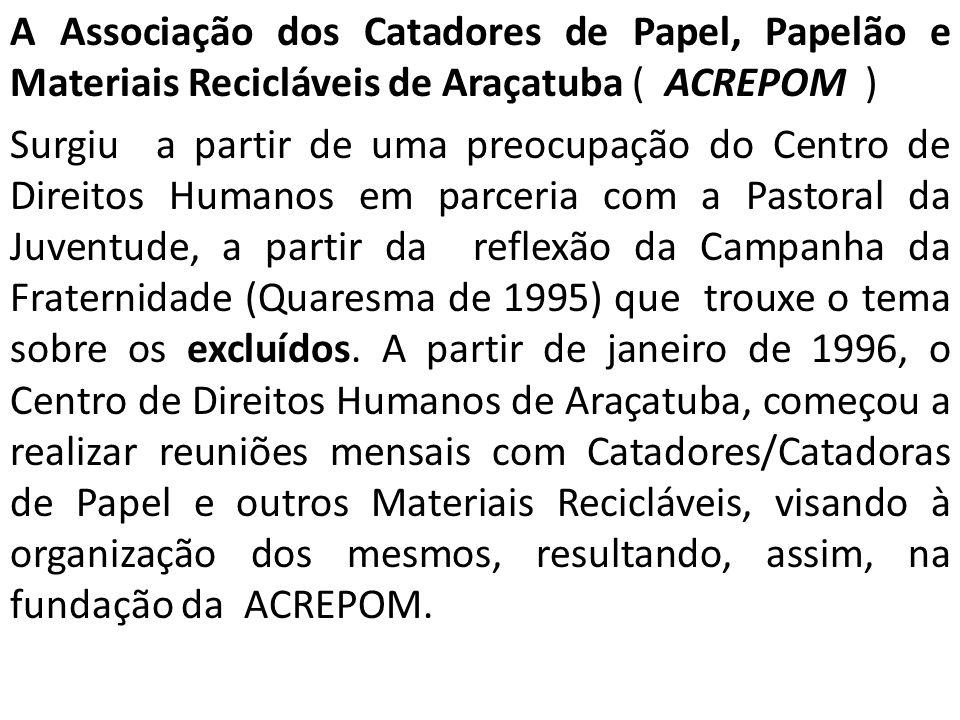 A Associação dos Catadores de Papel, Papelão e Materiais Recicláveis de Araçatuba ( ACREPOM ) Surgiu a partir de uma preocupação do Centro de Direitos