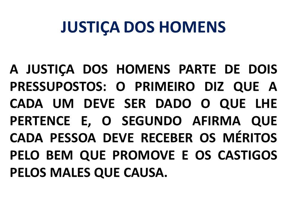 JUSTIÇA DOS HOMENS A JUSTIÇA DOS HOMENS PARTE DE DOIS PRESSUPOSTOS: O PRIMEIRO DIZ QUE A CADA UM DEVE SER DADO O QUE LHE PERTENCE E, O SEGUNDO AFIRMA