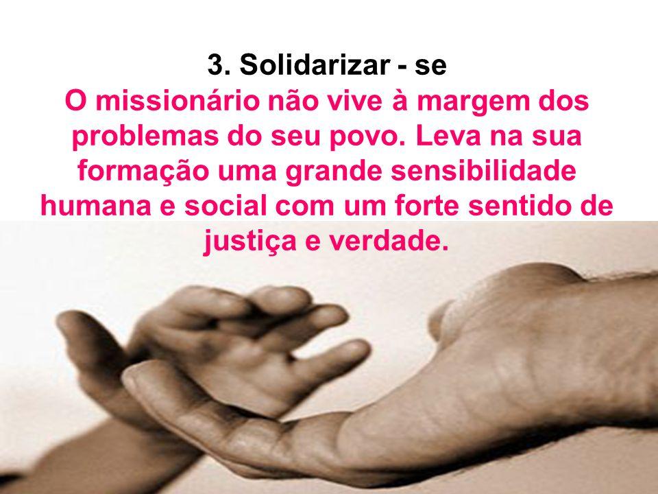 3. Solidarizar - se O missionário não vive à margem dos problemas do seu povo. Leva na sua formação uma grande sensibilidade humana e social com um fo