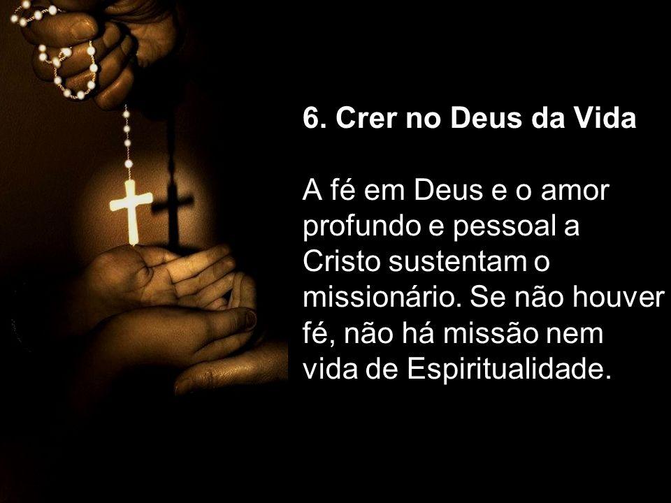 6. Crer no Deus da Vida A fé em Deus e o amor profundo e pessoal a Cristo sustentam o missionário. Se não houver fé, não há missão nem vida de Espirit