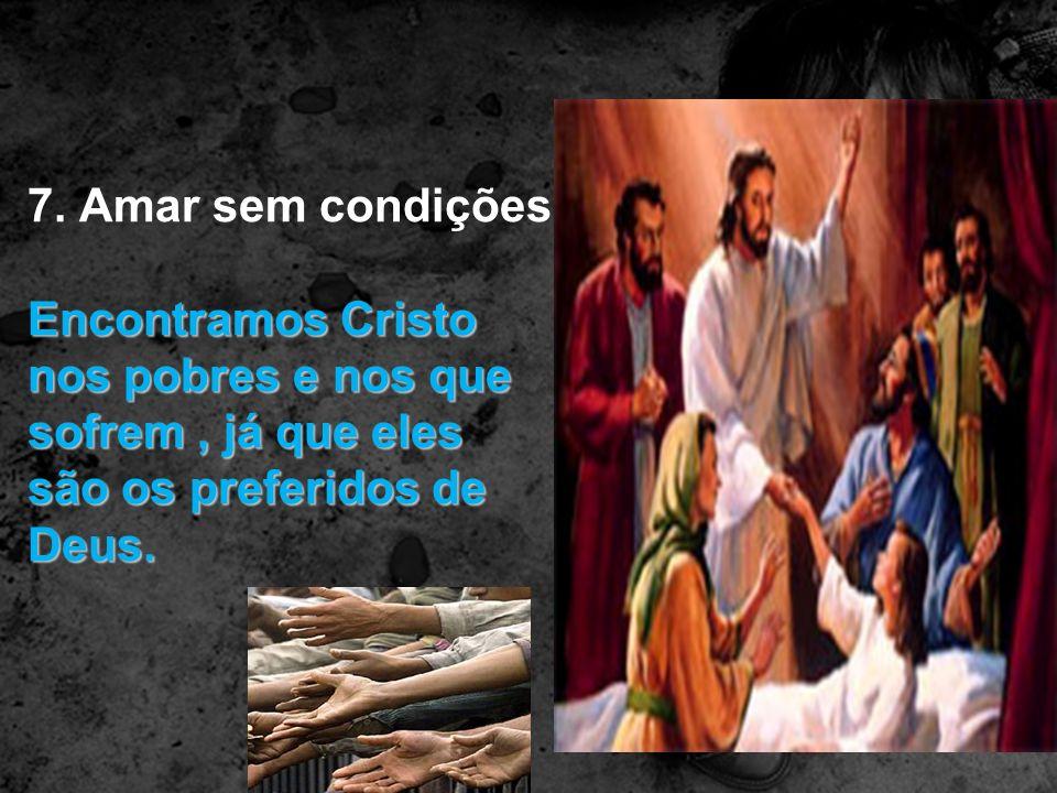 7. Amar sem condições Encontramos Cristo nos pobres e nos que sofrem, já que eles são os preferidos de Deus.