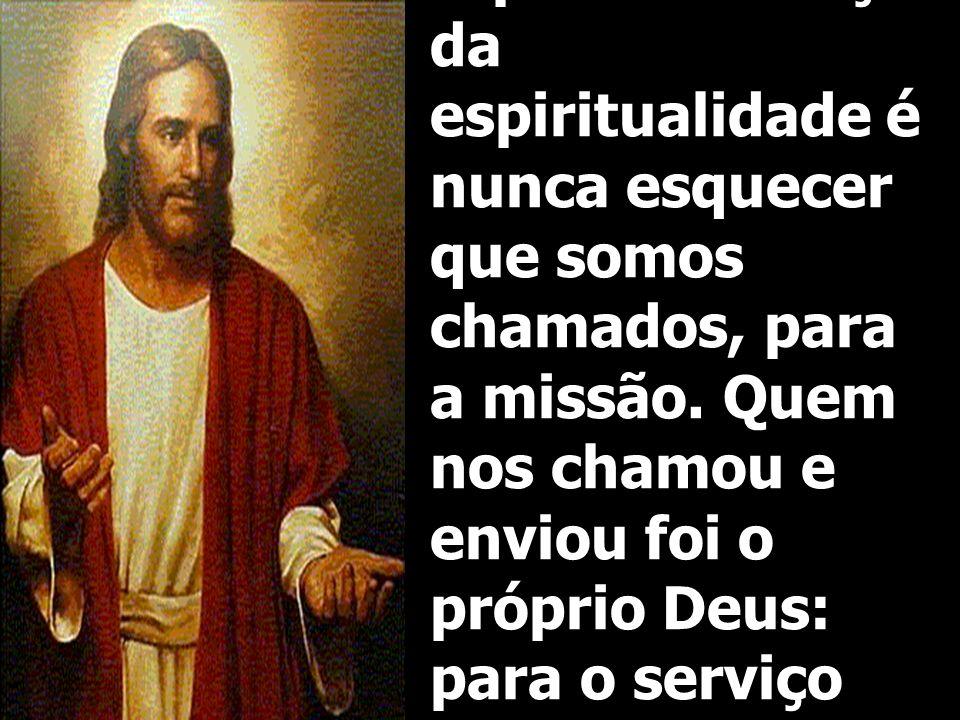 O primeiro traço da espiritualidade é nunca esquecer que somos chamados, para a missão. Quem nos chamou e enviou foi o próprio Deus: para o serviço do