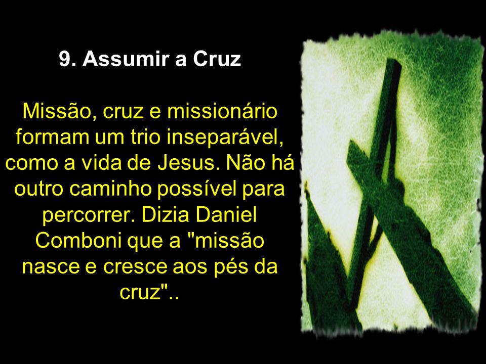 9. Assumir a Cruz Missão, cruz e missionário formam um trio inseparável, como a vida de Jesus. Não há outro caminho possível para percorrer. Dizia Dan