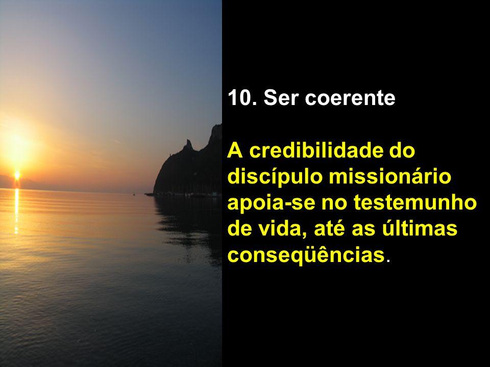 10. Ser coerente A credibilidade do discípulo missionário apoia-se no testemunho de vida, até as últimas conseqüências.