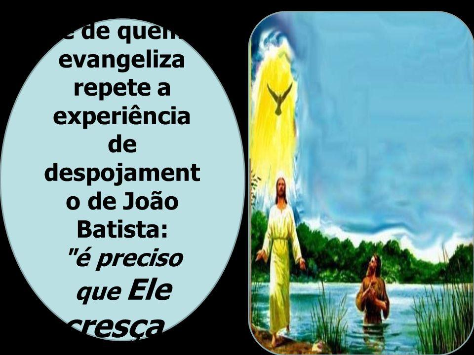 A espiritualidad e de quem evangeliza repete a experiência de despojament o de João Batista: