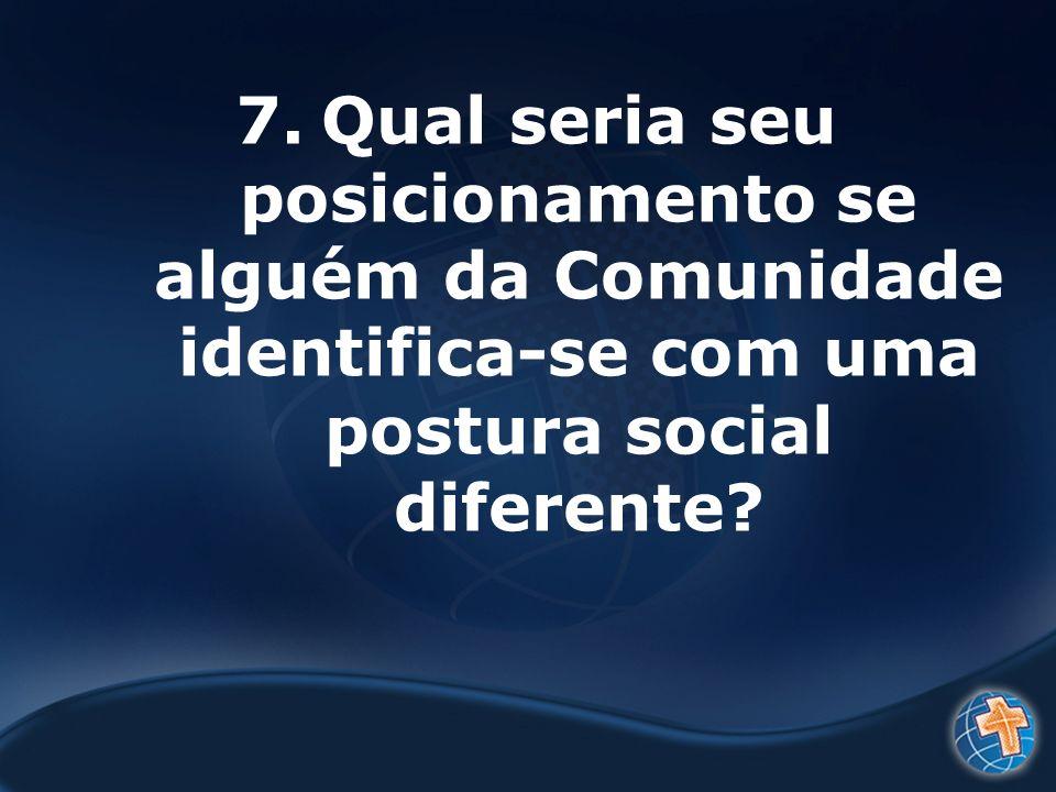 7.Qual seria seu posicionamento se alguém da Comunidade identifica-se com uma postura social diferente?