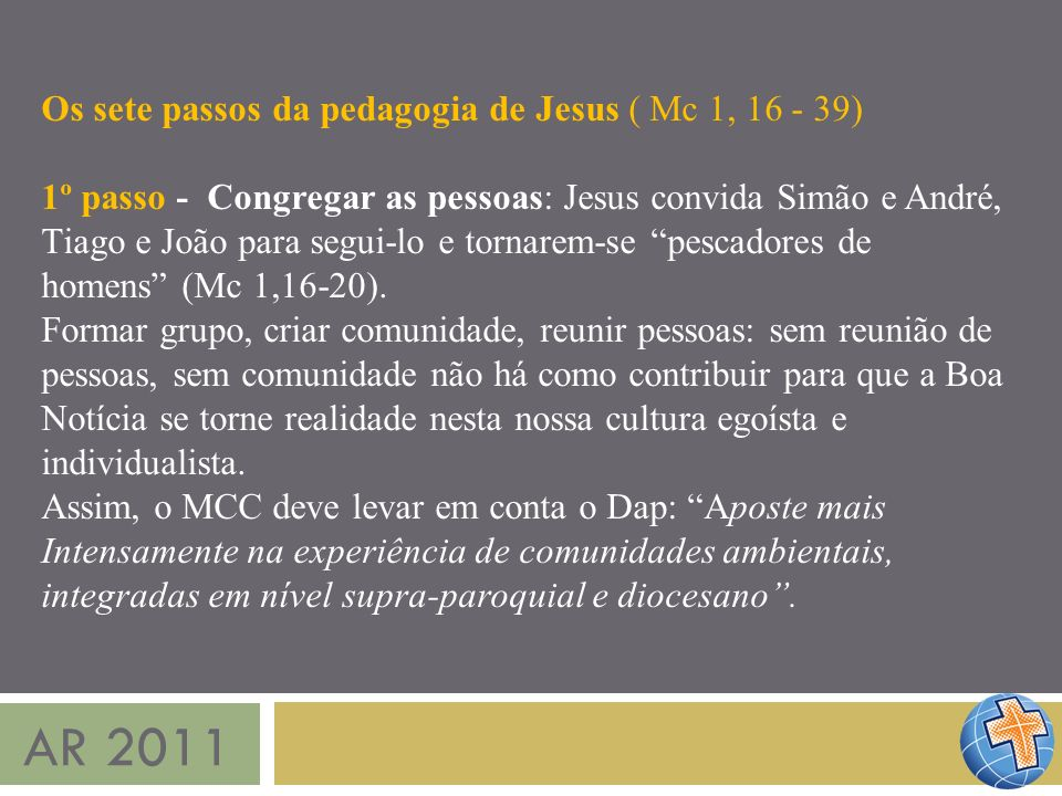 AR 2011 Os sete passos da pedagogia de Jesus ( Mc 1, 16 - 39) 1º passo - Congregar as pessoas: Jesus convida Simão e André, Tiago e João para segui-lo