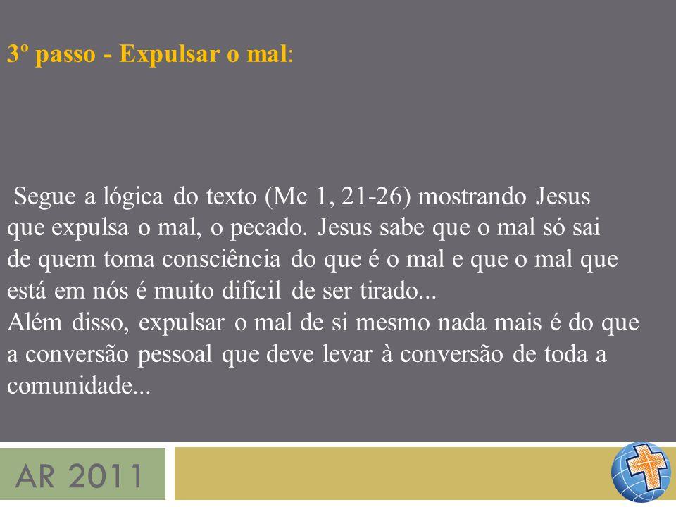 AR 2011 3º passo - Expulsar o mal: Segue a lógica do texto (Mc 1, 21-26) mostrando Jesus que expulsa o mal, o pecado. Jesus sabe que o mal só sai de q