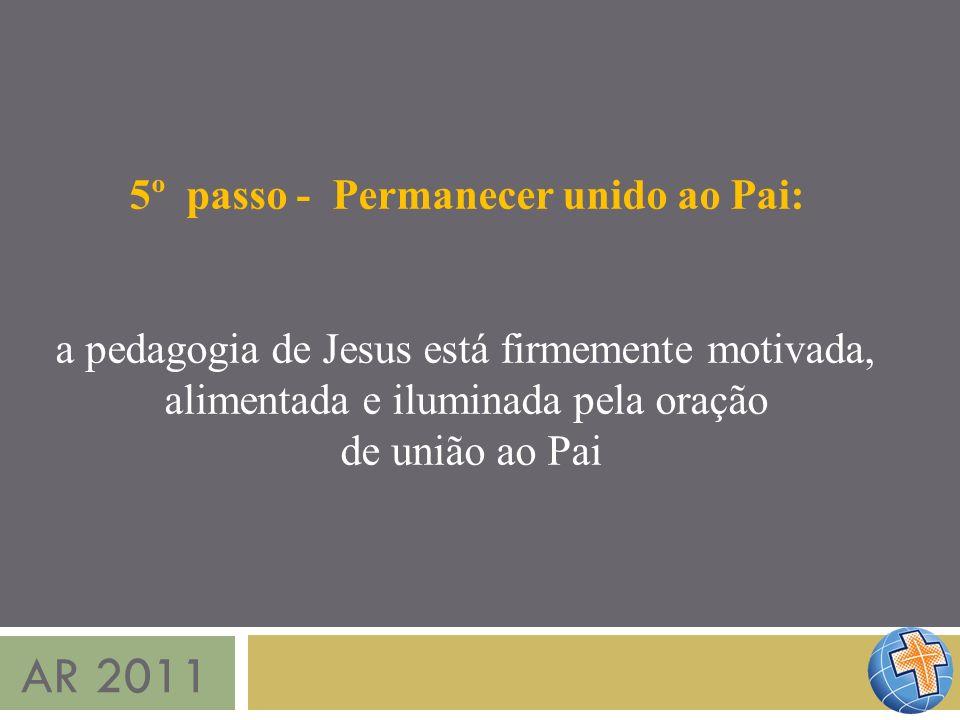 AR 2011 5º passo - Permanecer unido ao Pai: a pedagogia de Jesus está firmemente motivada, alimentada e iluminada pela oração de união ao Pai