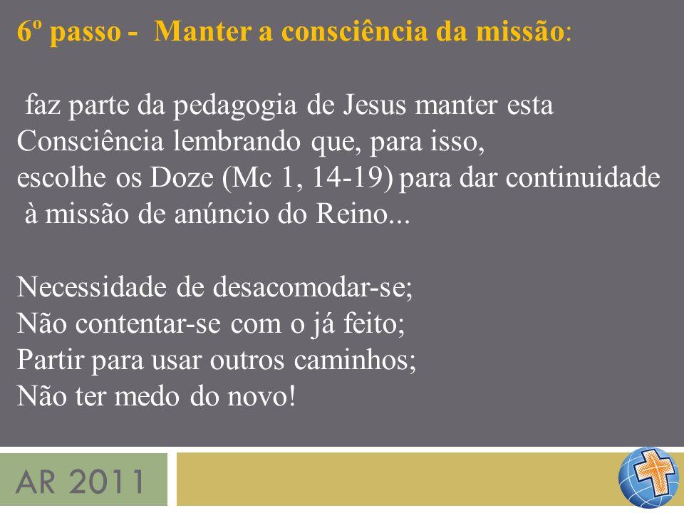 AR 2011 6º passo - Manter a consciência da missão: faz parte da pedagogia de Jesus manter esta Consciência lembrando que, para isso, escolhe os Doze (