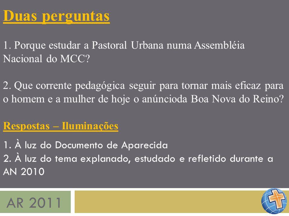 AR 2011 Duas perguntas 1. Porque estudar a Pastoral Urbana numa Assembléia Nacional do MCC? 2. Que corrente pedagógica seguir para tornar mais eficaz