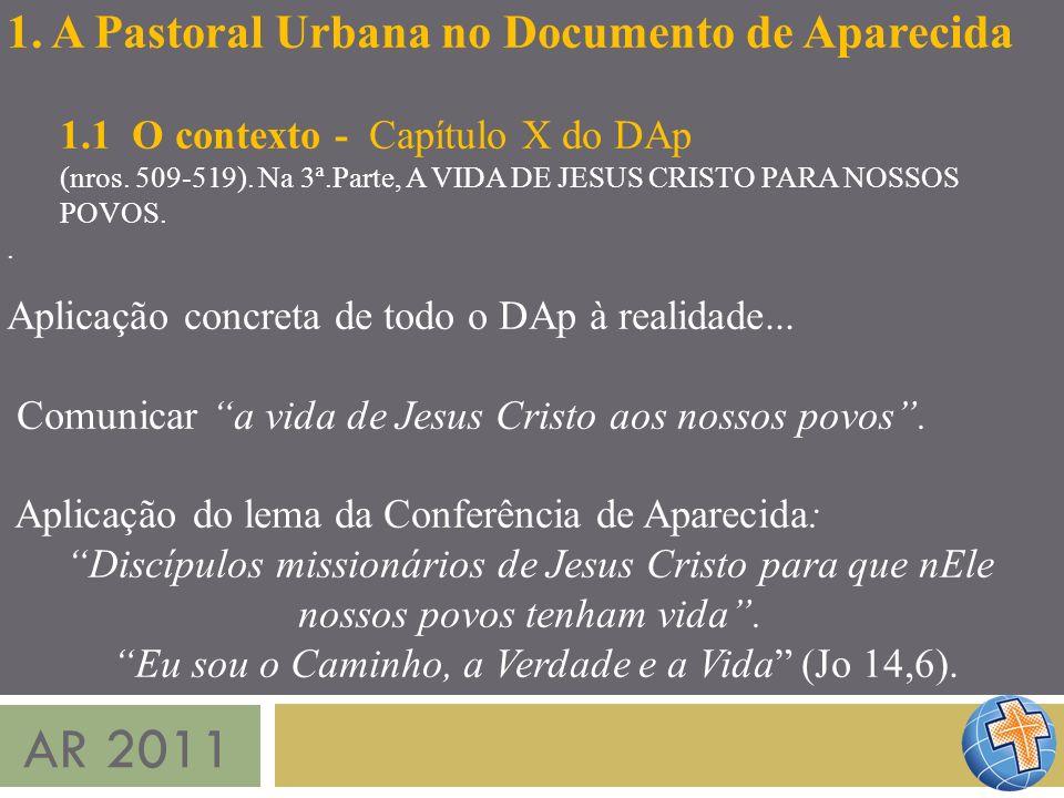 AR 2011 1. A Pastoral Urbana no Documento de Aparecida 1.1 O contexto - Capítulo X do DAp (nros. 509-519). Na 3ª.Parte, A VIDA DE JESUS CRISTO PARA NO