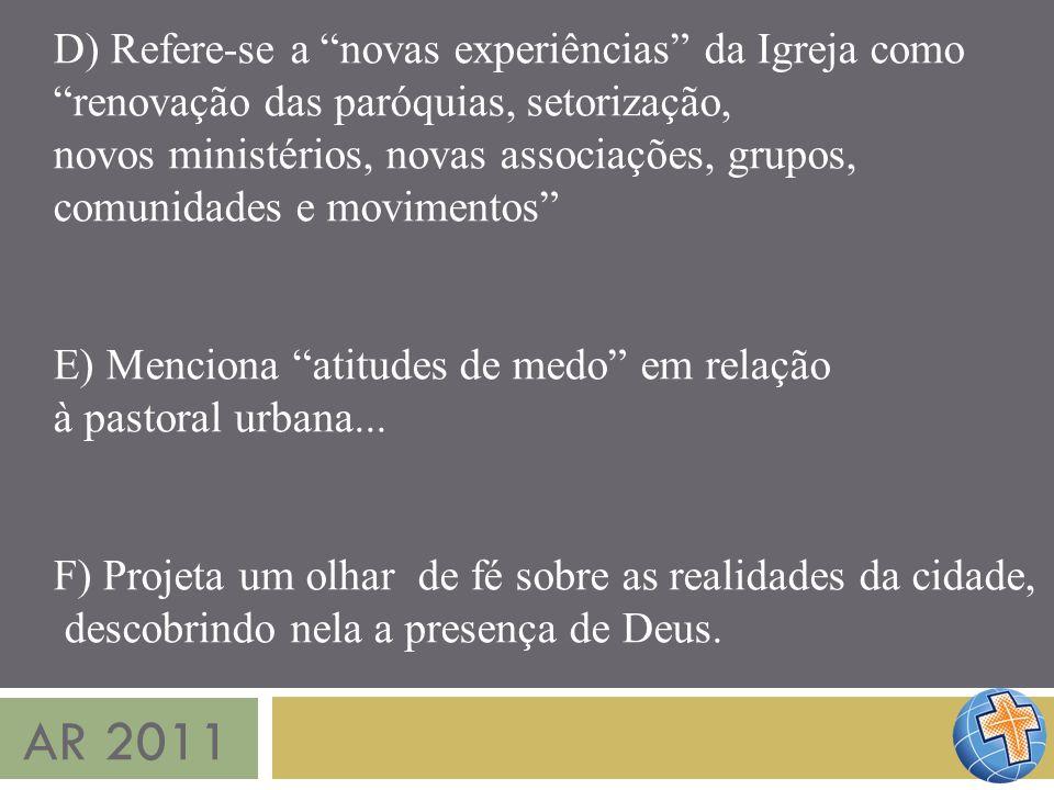 AR 2011 D) Refere-se a novas experiências da Igreja como renovação das paróquias, setorização, novos ministérios, novas associações, grupos, comunidad