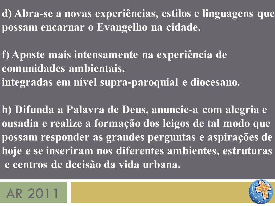 AR 2011 d) Abra-se a novas experiências, estilos e linguagens que possam encarnar o Evangelho na cidade. f) Aposte mais intensamente na experiência de
