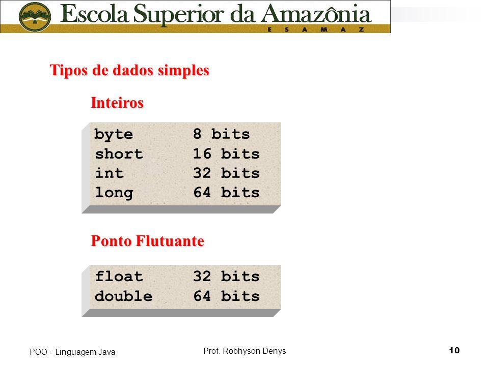 Prof. Robhyson Denys10 POO - Linguagem Java Tipos de dados simples Tipos de dados simples byte8 bits short 16 bits int 32 bits long 64 bits Inteiros I