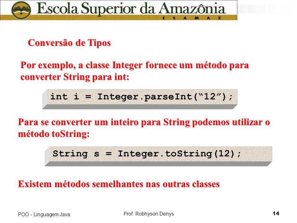 Prof. Robhyson Denys14 POO - Linguagem Java Conversão de Tipos Por exemplo, a classe Integer fornece um método para converter String para int: int i =