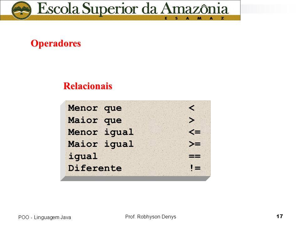 Prof. Robhyson Denys17 POO - Linguagem Java Operadores Operadores Relacionais Menor que< Maior que> Menor igual<= Maior igual>= igual== Diferente!=