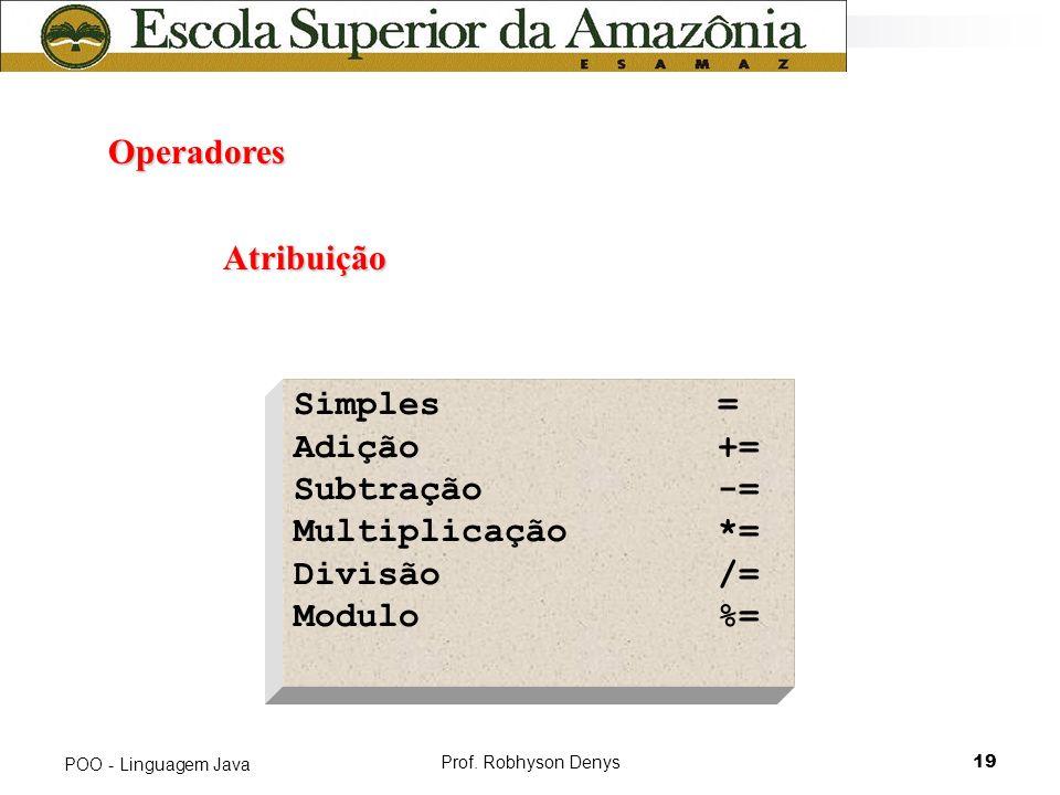 Prof. Robhyson Denys19 POO - Linguagem Java Operadores Operadores Atribuição Simples= Adição+= Subtração-= Multiplicação*= Divisão/= Modulo%=