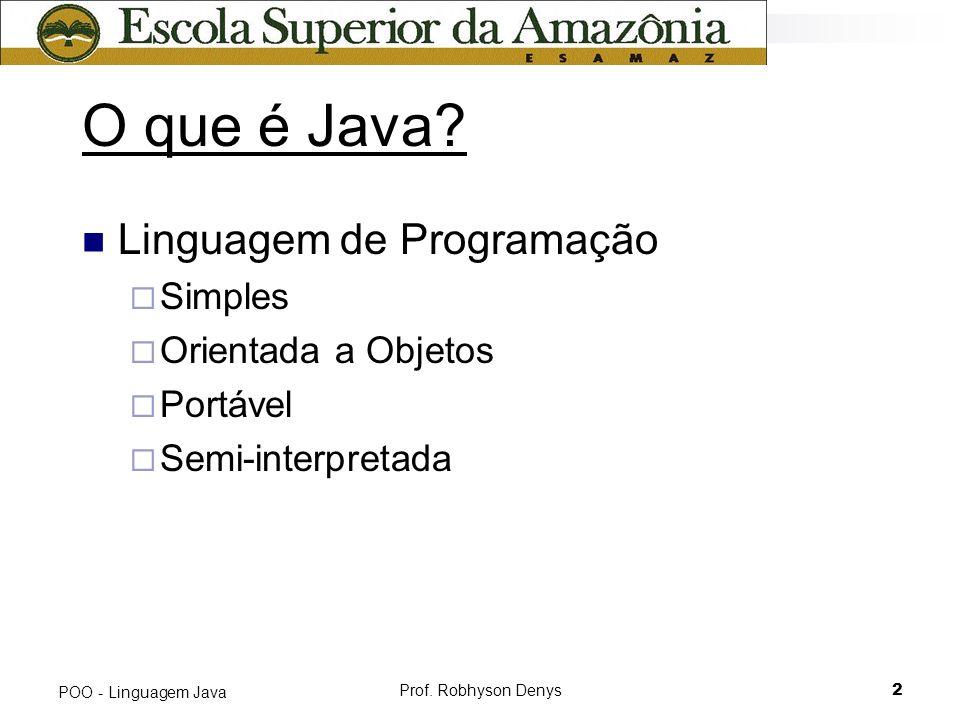 Prof. Robhyson Denys2 POO - Linguagem Java O que é Java? Linguagem de Programação Simples Orientada a Objetos Portável Semi-interpretada