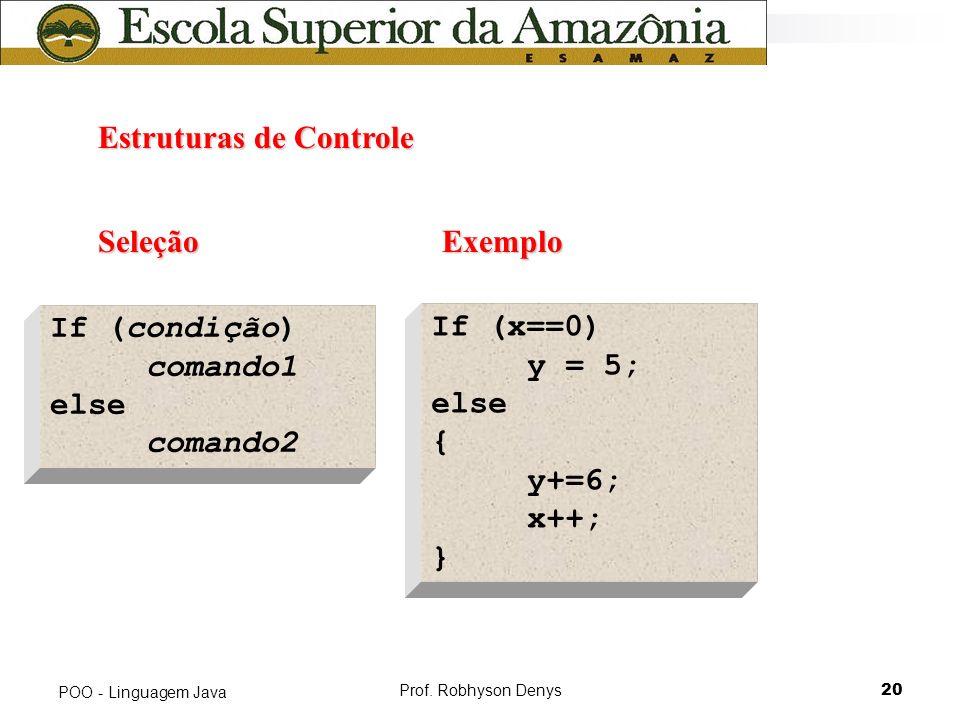 Prof. Robhyson Denys20 POO - Linguagem Java Estruturas de Controle Estruturas de Controle Seleção If (condição) comando1 else comando2 If (x==0) y = 5