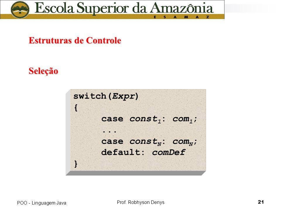Prof. Robhyson Denys21 POO - Linguagem Java Estruturas de Controle Estruturas de Controle Seleção switch(Expr) { case const 1 : com 1 ;... case const