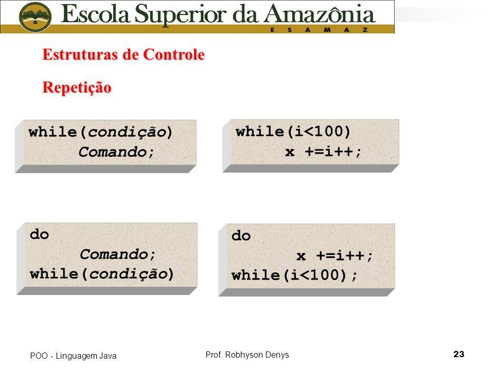 Prof. Robhyson Denys23 POO - Linguagem Java Estruturas de Controle Estruturas de Controle Repetição while(condição) Comando; while(i<100) x +=i++; do