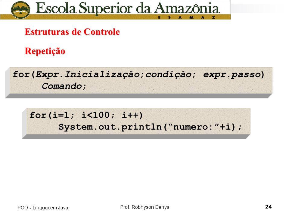 Prof. Robhyson Denys24 POO - Linguagem Java Estruturas de Controle Estruturas de Controle Repetição for(Expr.Inicialização;condição; expr.passo) Coman