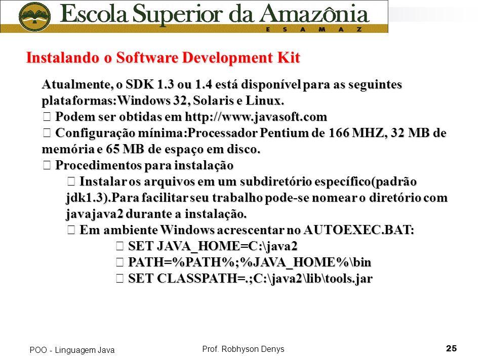 Prof. Robhyson Denys25 POO - Linguagem Java Instalando o Software Development Kit Atualmente, o SDK 1.3 ou 1.4 está disponível para as seguintes plata