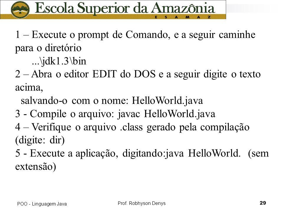 Prof. Robhyson Denys29 POO - Linguagem Java 1 – Execute o prompt de Comando, e a seguir caminhe para o diretório...\jdk1.3\bin 2 – Abra o editor EDIT