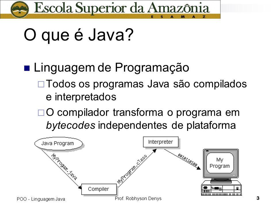 Prof. Robhyson Denys3 POO - Linguagem Java O que é Java? Linguagem de Programação Todos os programas Java são compilados e interpretados O compilador