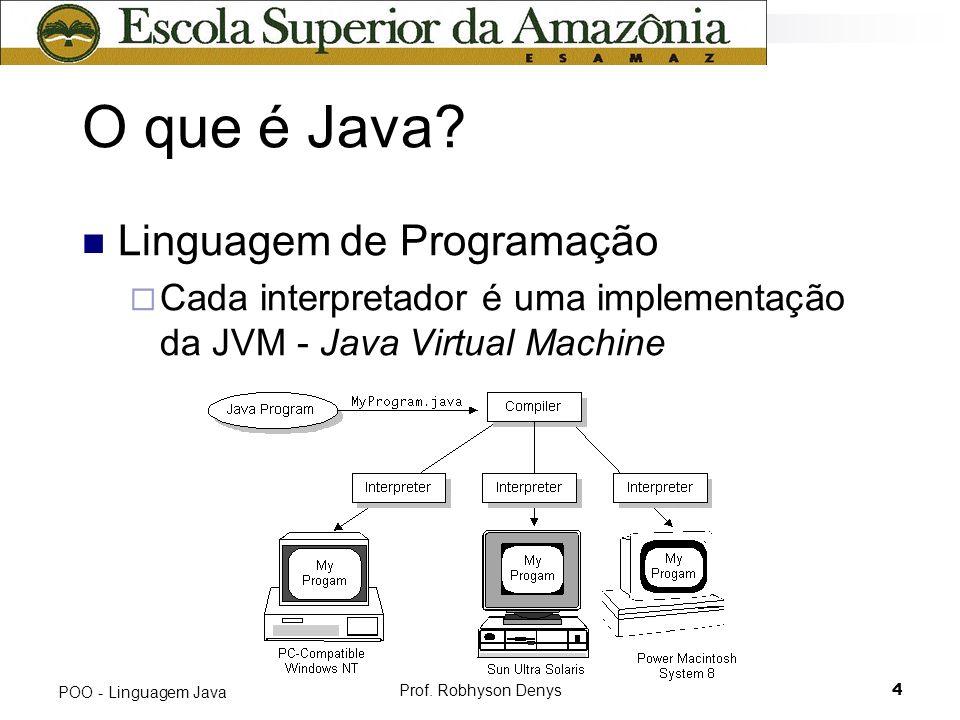 Prof. Robhyson Denys4 POO - Linguagem Java O que é Java? Linguagem de Programação Cada interpretador é uma implementação da JVM - Java Virtual Machine