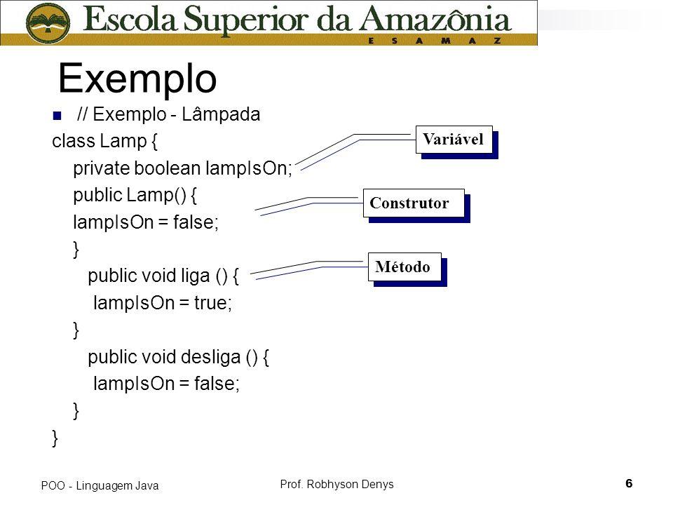 Prof. Robhyson Denys6 POO - Linguagem Java Exemplo // Exemplo - Lâmpada class Lamp { private boolean lampIsOn; public Lamp() { lampIsOn = false; } pub