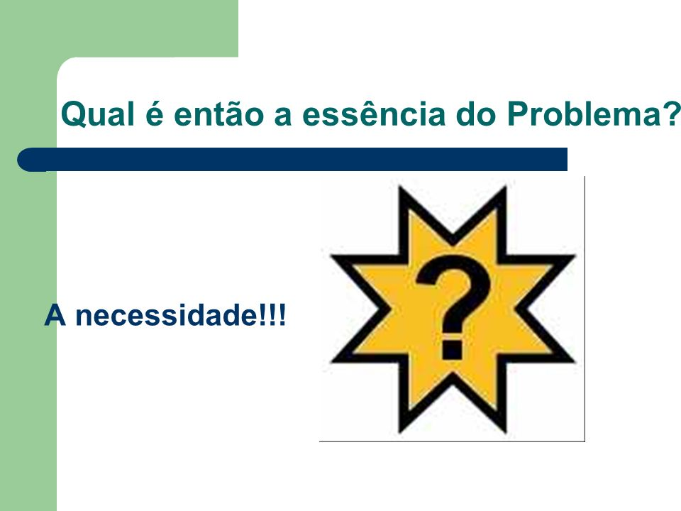 Qual é então a essência do Problema? A necessidade!!!