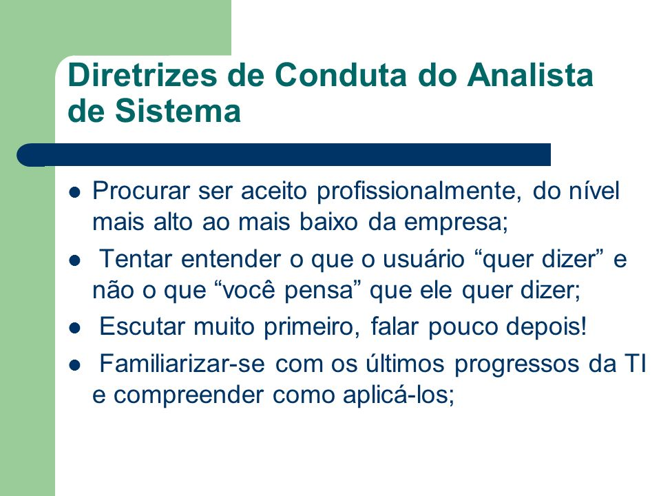 Diretrizes de Conduta do Analista de Sistema Procurar ser aceito profissionalmente, do nível mais alto ao mais baixo da empresa; Tentar entender o que