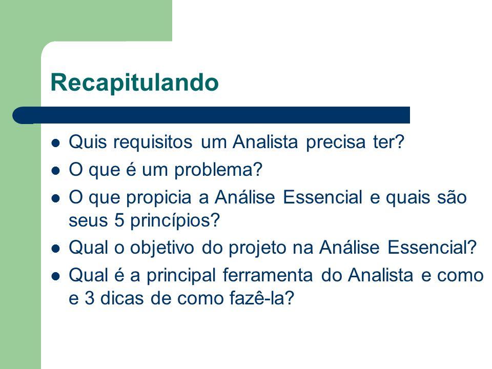 Recapitulando Quis requisitos um Analista precisa ter? O que é um problema? O que propicia a Análise Essencial e quais são seus 5 princípios? Qual o o
