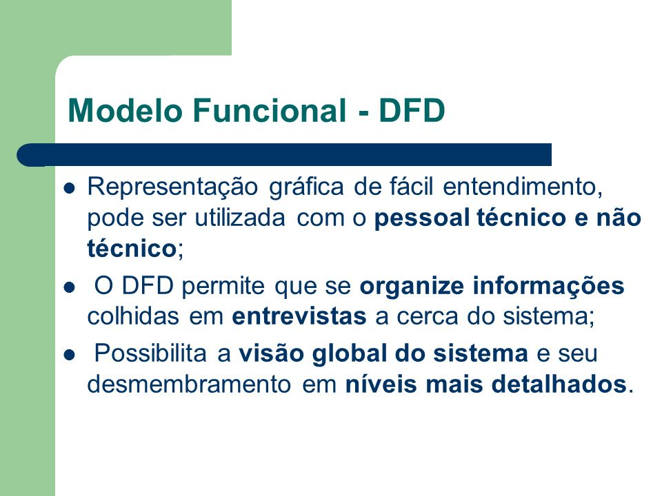 Modelo Funcional - DFD Representação gráfica de fácil entendimento, pode ser utilizada com o pessoal técnico e não técnico; O DFD permite que se organ