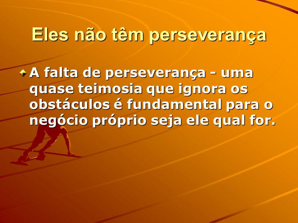 Eles não têm perseverança A falta de perseverança - uma quase teimosia que ignora os obstáculos é fundamental para o negócio próprio seja ele qual for
