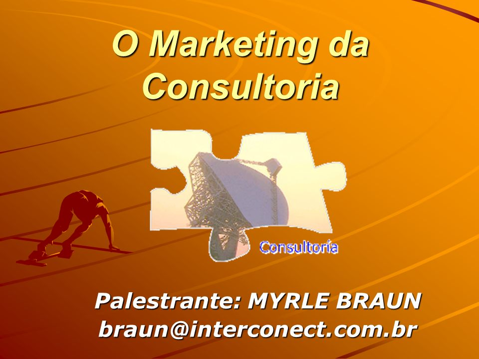 O Marketing da Consultoria Palestrante: MYRLE BRAUN braun@interconect.com.br
