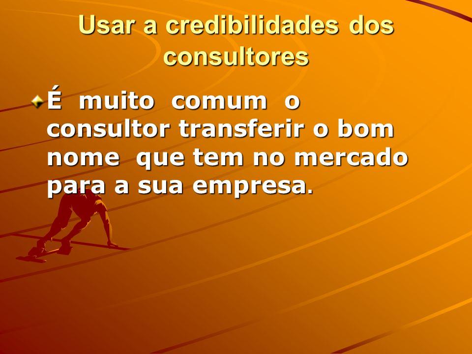 Usar a credibilidades dos consultores É muito comum o consultor transferir o bom nome que tem no mercado para a sua empresa.