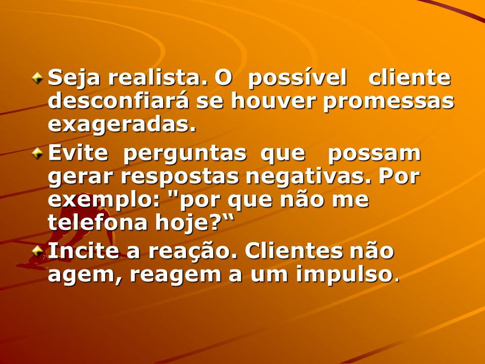 Seja realista. O possível cliente desconfiará se houver promessas exageradas. Evite perguntas que possam gerar respostas negativas. Por exemplo: