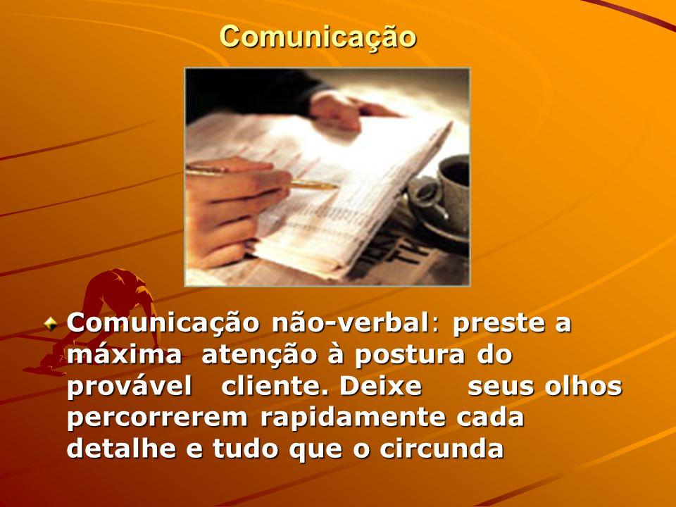 Comunicação Comunicação não-verbal: preste a máxima atenção à postura do provável cliente. Deixe seus olhos percorrerem rapidamente cada detalhe e tud